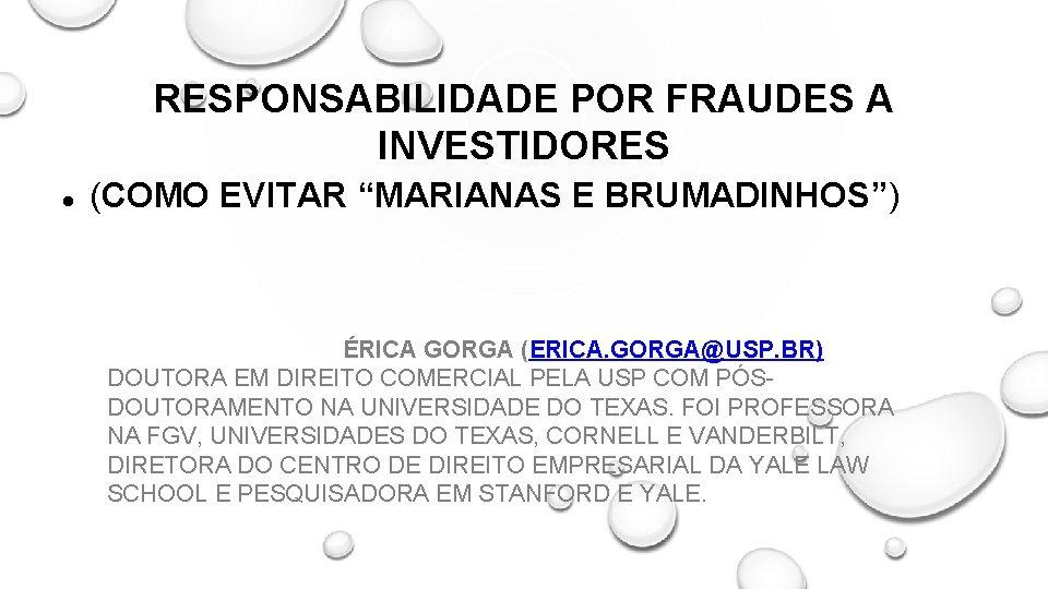"""RESPONSABILIDADE POR FRAUDES A INVESTIDORES (COMO EVITAR """"MARIANAS E BRUMADINHOS"""") ÉRICA GORGA (ERICA. GORGA@USP."""