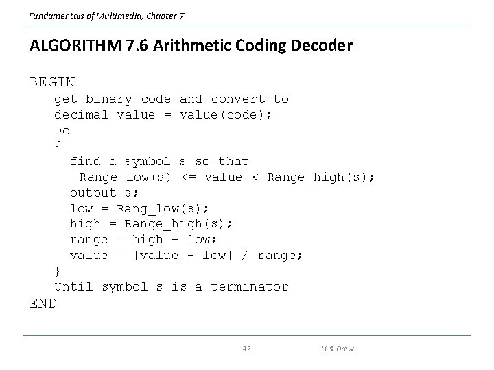Fundamentals of Multimedia, Chapter 7 ALGORITHM 7. 6 Arithmetic Coding Decoder BEGIN get binary