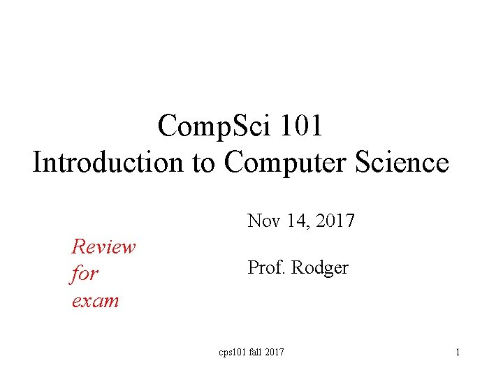 Comp. Sci 101 Introduction to Computer Science Nov 14, 2017 Review for exam Prof.
