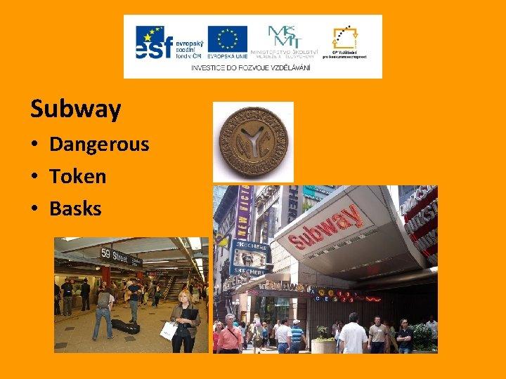 Subway • Dangerous • Token • Basks