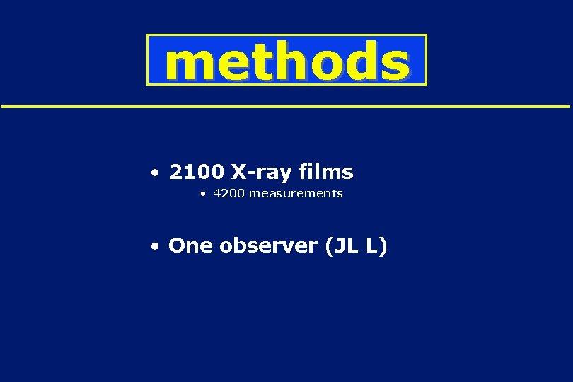 methods • 2100 X-ray films • 4200 measurements • One observer (JL L)
