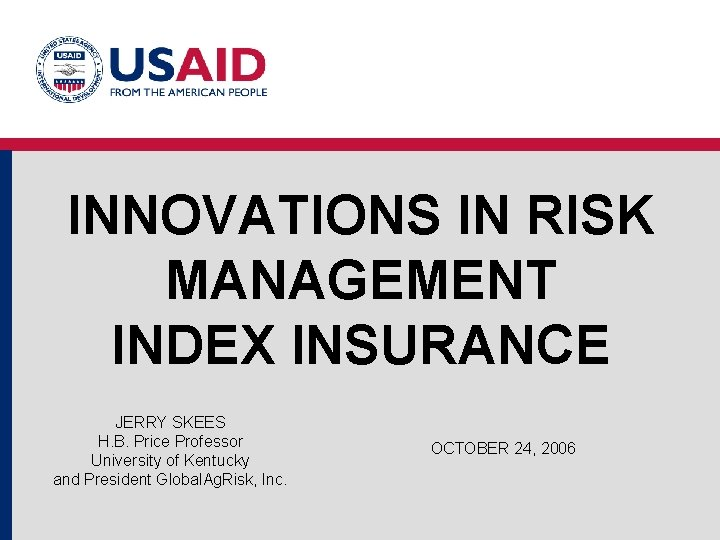 INNOVATIONS IN RISK MANAGEMENT INDEX INSURANCE JERRY SKEES H. B. Price Professor University of