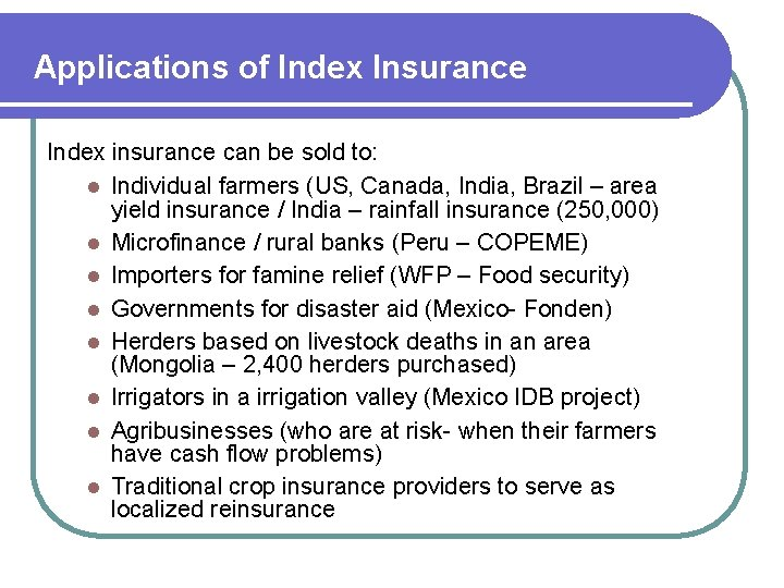 Applications of Index Insurance Index insurance can be sold to: l Individual farmers (US,