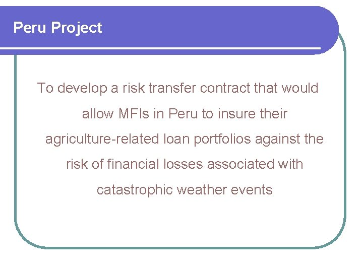 Peru Project To develop a risk transfer contract that would allow MFIs in Peru