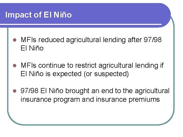 Impact of El Niño l MFIs reduced agricultural lending after 97/98 El Niño l