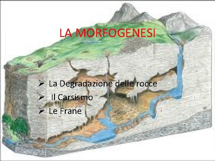 LA MORFOGENESI Ø La Degradazione delle rocce Ø Il Carsismo Ø Le Frane