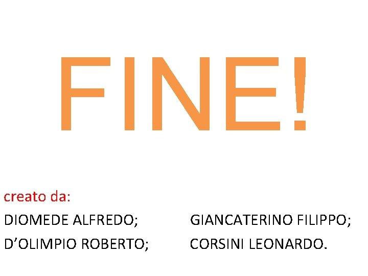FINE! creato da: DIOMEDE ALFREDO; D'OLIMPIO ROBERTO; GIANCATERINO FILIPPO; CORSINI LEONARDO.