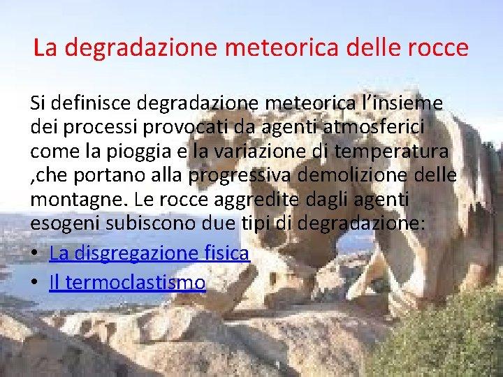 La degradazione meteorica delle rocce Si definisce degradazione meteorica l'insieme dei processi provocati da