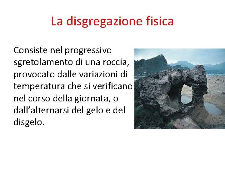La disgregazione fisica Consiste nel progressivo sgretolamento di una roccia, provocato dalle variazioni di