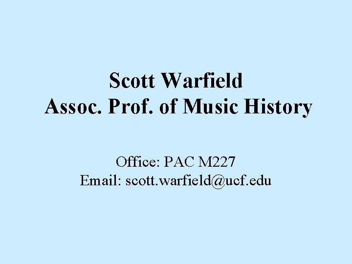 Scott Warfield Assoc. Prof. of Music History Office: PAC M 227 Email: scott. warfield@ucf.