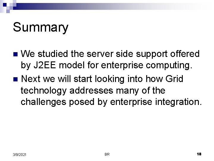 Summary We studied the server side support offered by J 2 EE model for