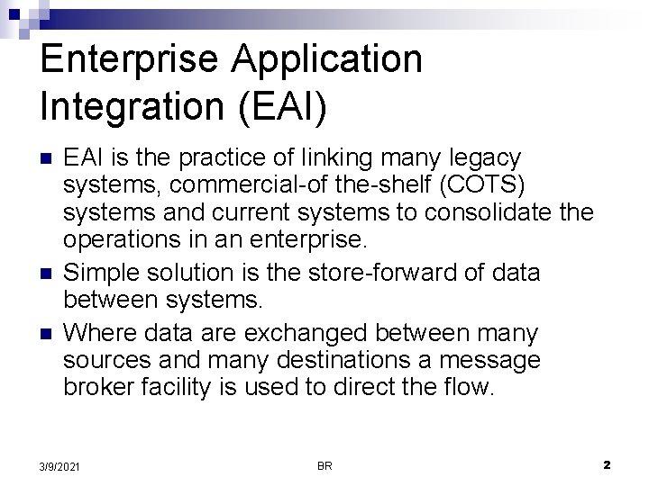 Enterprise Application Integration (EAI) n n n EAI is the practice of linking many