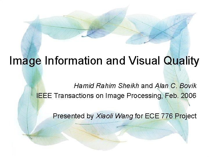 Image Information and Visual Quality Hamid Rahim Sheikh and Alan C. Bovik IEEE Transactions