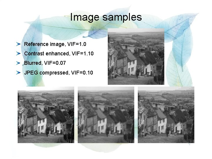Image samples Reference image, VIF=1. 0 Contrast enhanced, VIF=1. 10 Blurred, VIF=0. 07 JPEG
