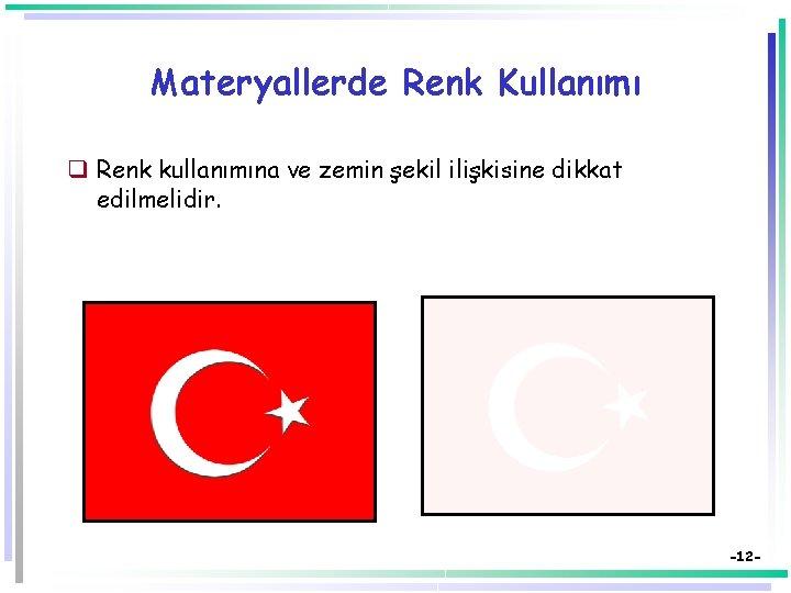 Materyallerde Renk Kullanımı q Renk kullanımına ve zemin şekil ilişkisine dikkat edilmelidir. -12 -