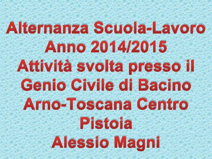 Alternanza Scuola-Lavoro Anno 2014/2015 Attività svolta presso il Genio Civile di Bacino Arno-Toscana Centro