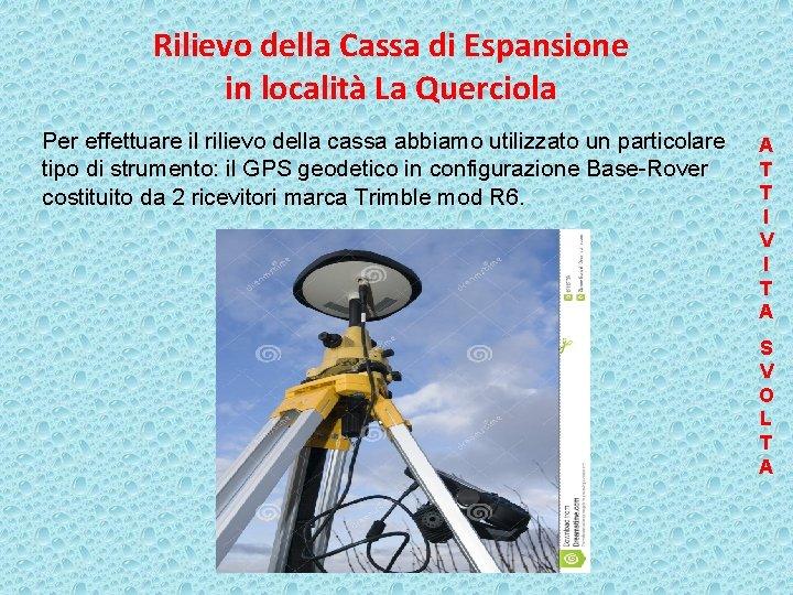 Rilievo della Cassa di Espansione in località La Querciola Per effettuare il rilievo della