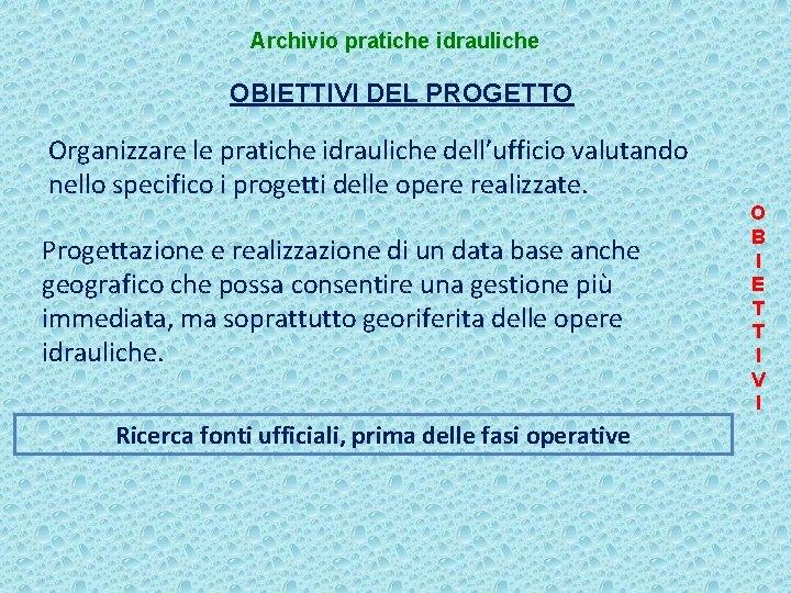 Archivio pratiche idrauliche OBIETTIVI DEL PROGETTO Organizzare le pratiche idrauliche dell'ufficio valutando nello specifico