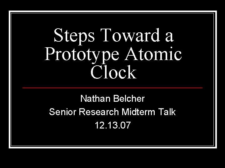 Steps Toward a Prototype Atomic Clock Nathan Belcher Senior Research Midterm Talk 12. 13.