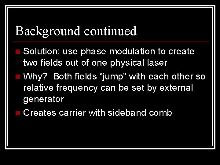 Background continued Solution: use phase modulation to create two fields out of one physical