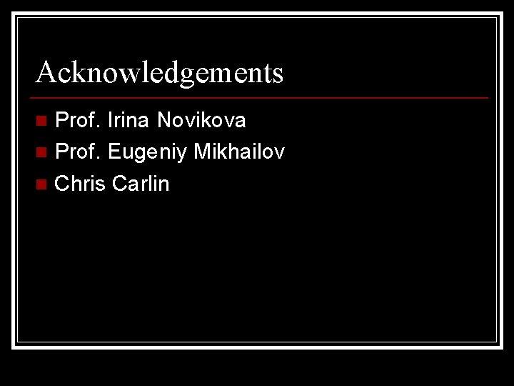 Acknowledgements Prof. Irina Novikova n Prof. Eugeniy Mikhailov n Chris Carlin n