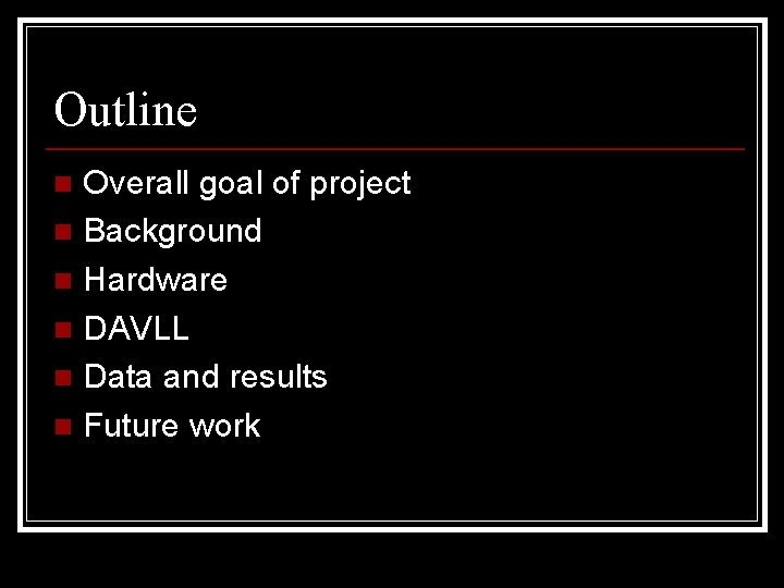 Outline Overall goal of project n Background n Hardware n DAVLL n Data and