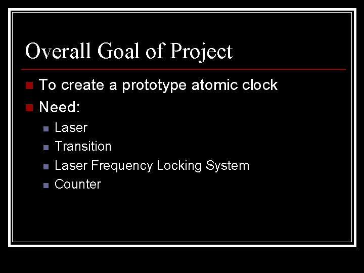 Overall Goal of Project To create a prototype atomic clock n Need: n n