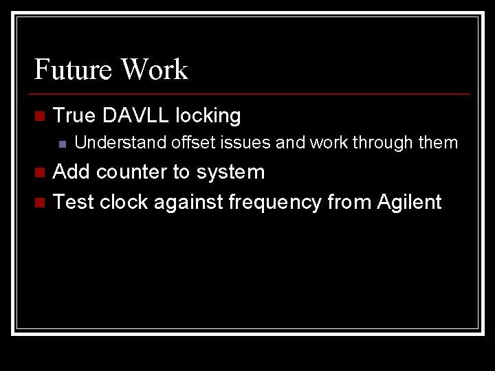 Future Work n True DAVLL locking n Understand offset issues and work through them