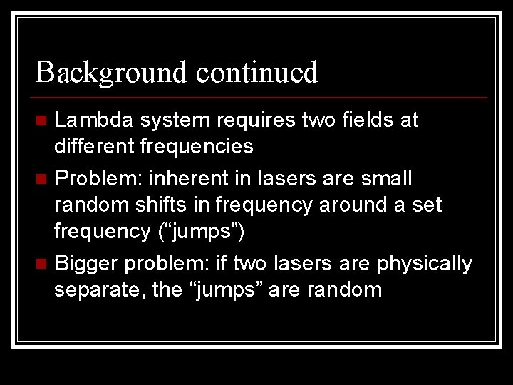 Background continued Lambda system requires two fields at different frequencies n Problem: inherent in