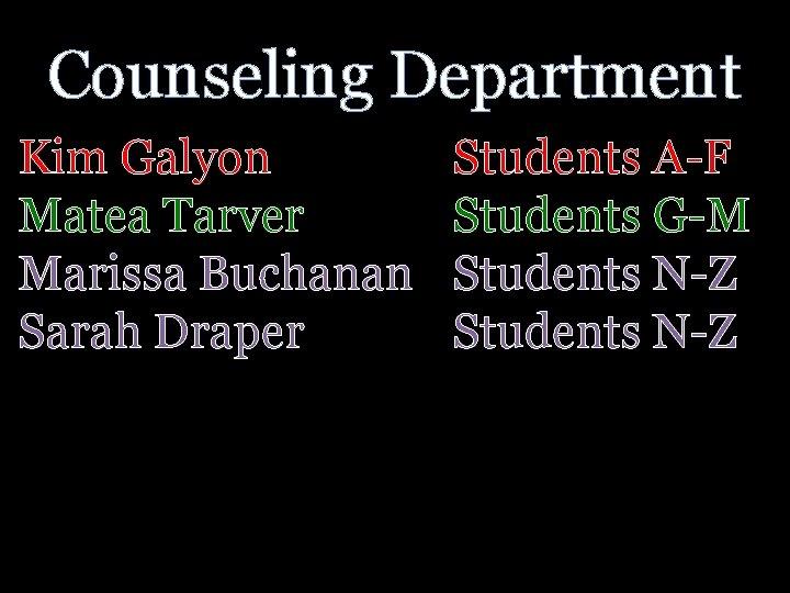 Counseling Department Kim Galyon Matea Tarver Marissa Buchanan Sarah Draper Students A-F Students G-M
