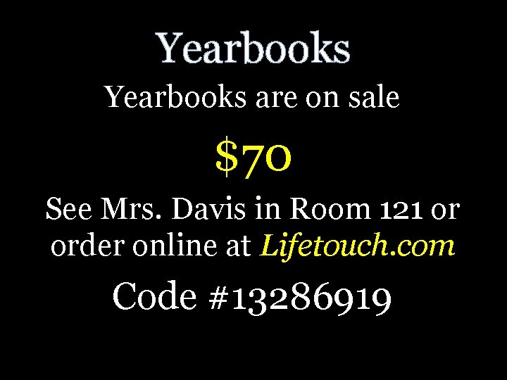 Yearbooks are on sale $70 See Mrs. Davis in Room 121 or order online
