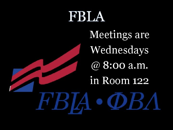 FBLA Meetings are Wednesdays @ 8: 00 a. m. in Room 122