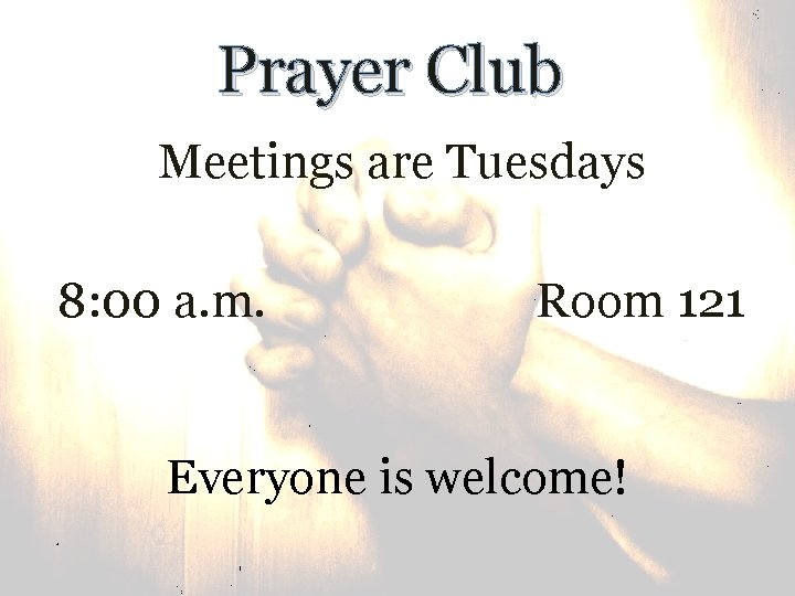 Prayer Club Meetings are Tuesdays 8: 00 a. m. Room 121 Everyone is welcome!