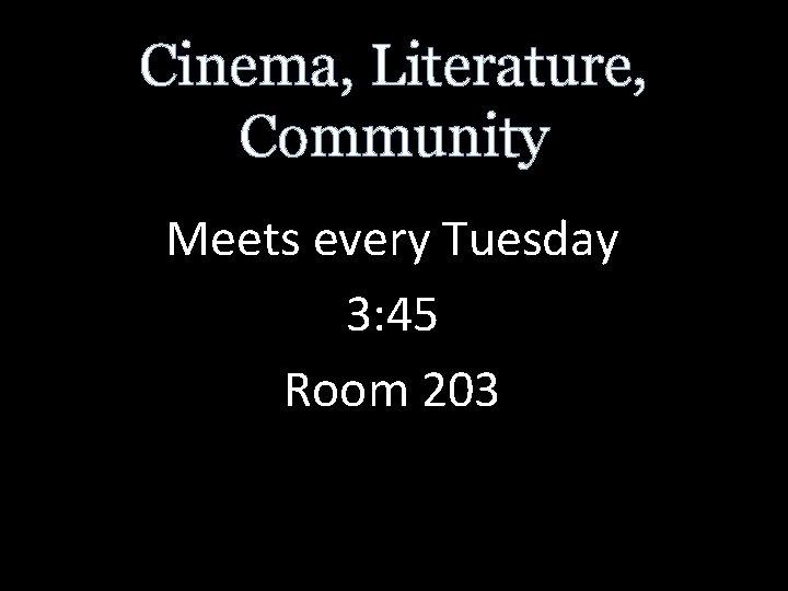 Cinema, Literature, Community Meets every Tuesday 3: 45 Room 203