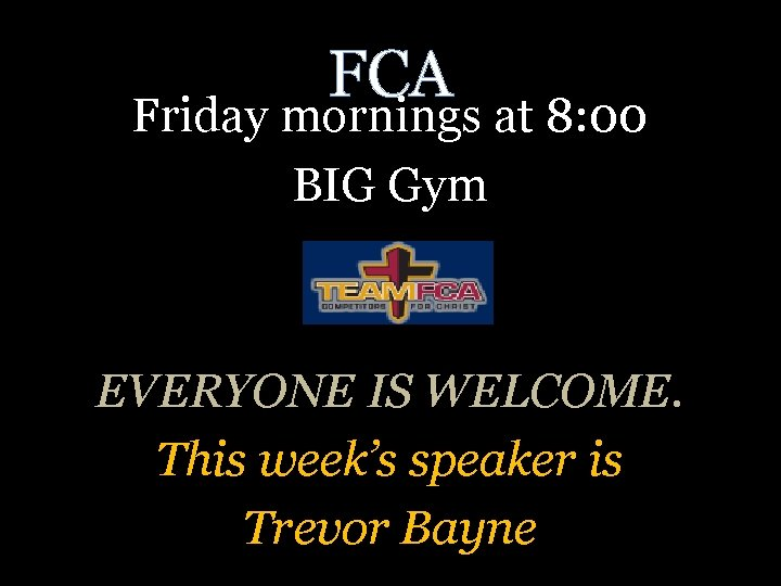 FCA Friday mornings at 8: 00 BIG Gym EVERYONE IS WELCOME. This week's speaker