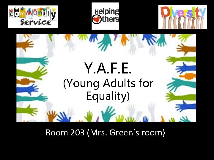Y. A. F. E. (Young Adults for Equality) Room 203 (Mrs. Green's room)