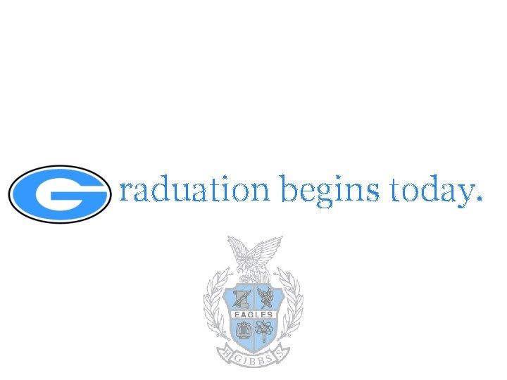 raduation begins today.