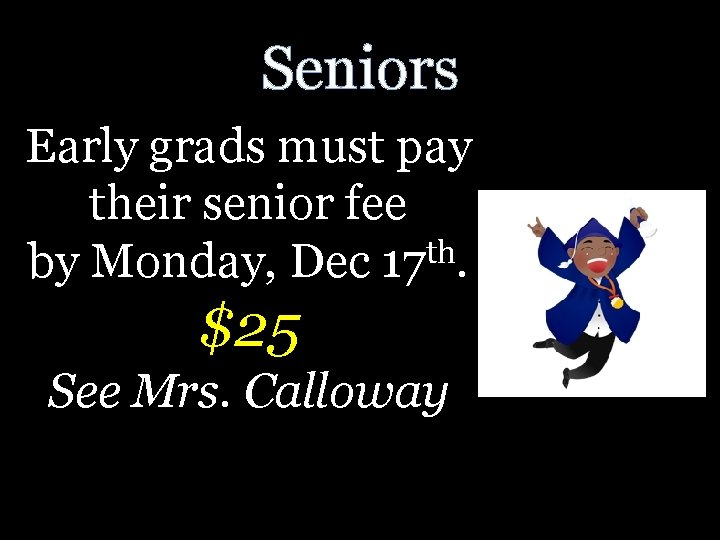 Seniors Early grads must pay their senior fee th by Monday, Dec 17. $25