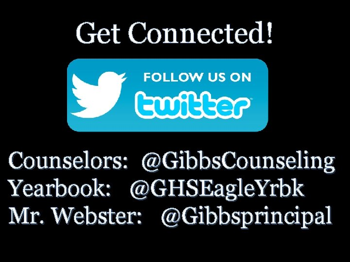 Get Connected! Counselors: @Gibbs. Counseling Yearbook: @GHSEagle. Yrbk Mr. Webster: @Gibbsprincipal