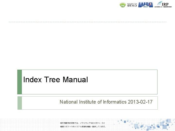 Index Tree Manual National Institute of Informatics 2013 -02 -17