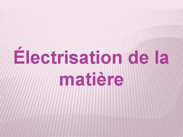 Électrisation de la matière