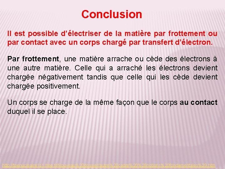 Conclusion Il est possible d'électriser de la matière par frottement ou par contact avec