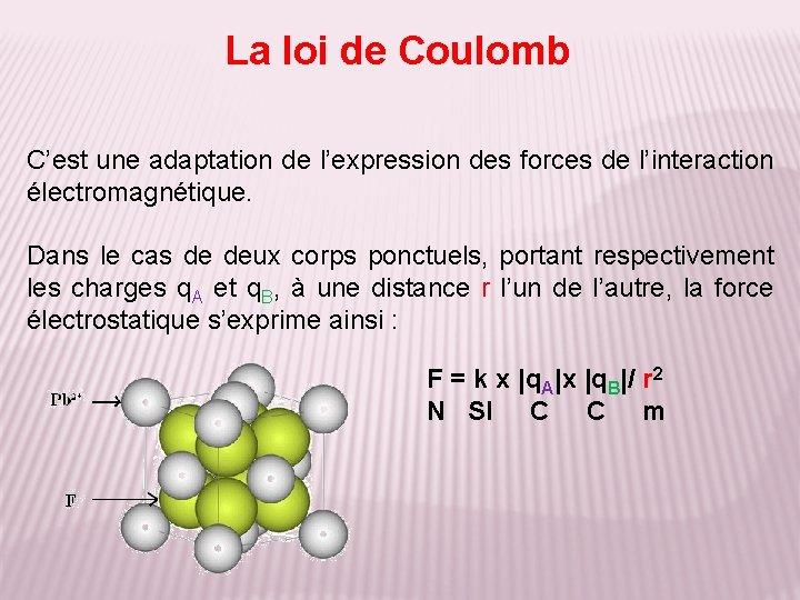 La loi de Coulomb C'est une adaptation de l'expression des forces de l'interaction électromagnétique.