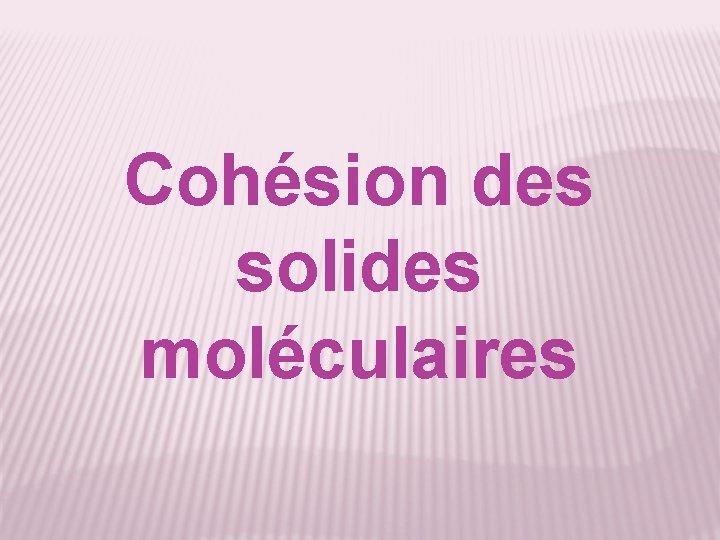 Cohésion des solides moléculaires