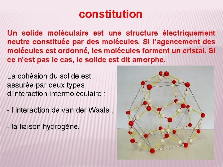 constitution Un solide moléculaire est une structure électriquement neutre constituée par des molécules. Si