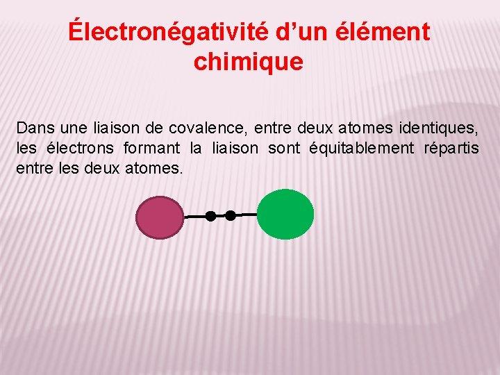 Électronégativité d'un élément chimique Dans une liaison de covalence, entre deux atomes identiques, les