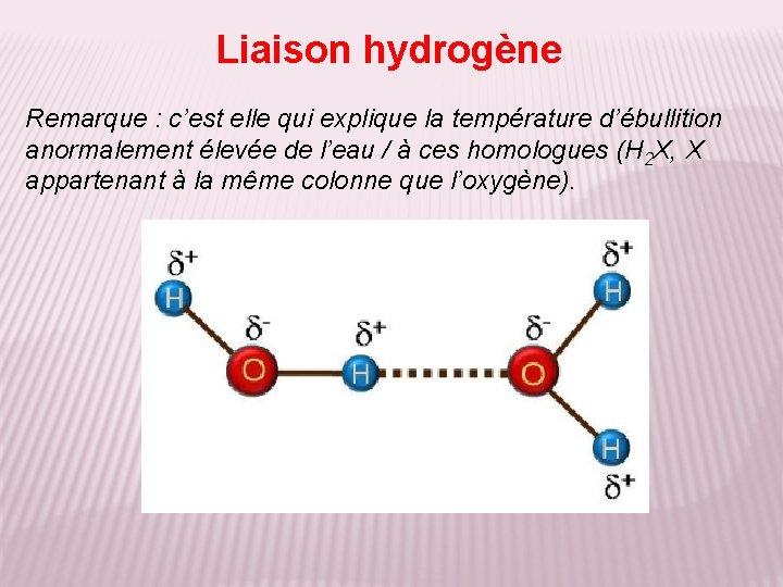 Liaison hydrogène Remarque : c'est elle qui explique la température d'ébullition anormalement élevée de
