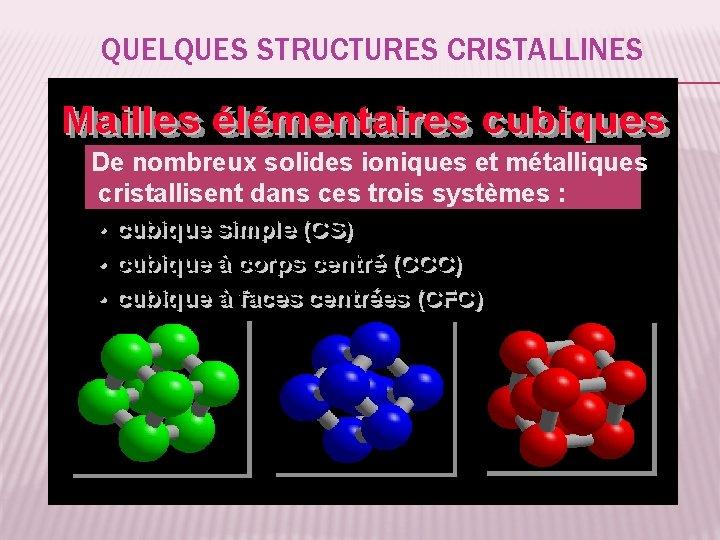 QUELQUES STRUCTURES CRISTALLINES De nombreux solides ioniques et métalliques cristallisent dans ces trois systèmes