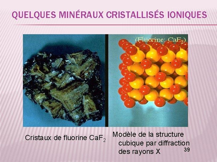 QUELQUES MINÉRAUX CRISTALLISÉS IONIQUES Cristaux de fluorine Ca. F 2 Modèle de la structure