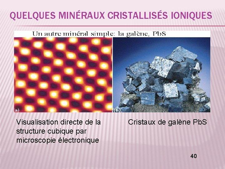 QUELQUES MINÉRAUX CRISTALLISÉS IONIQUES Visualisation directe de la Cristaux de galène Pb. S structure
